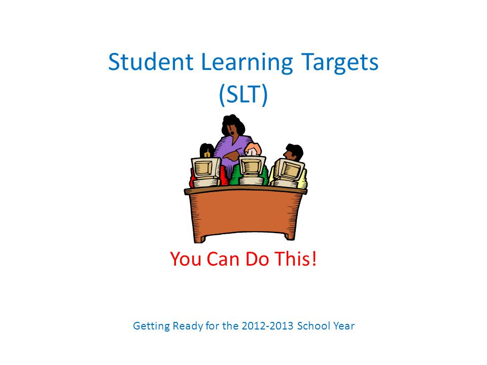 Student Learning Targets (SLT) You Can Do This! Getting Ready for the 2012-2013 School Year