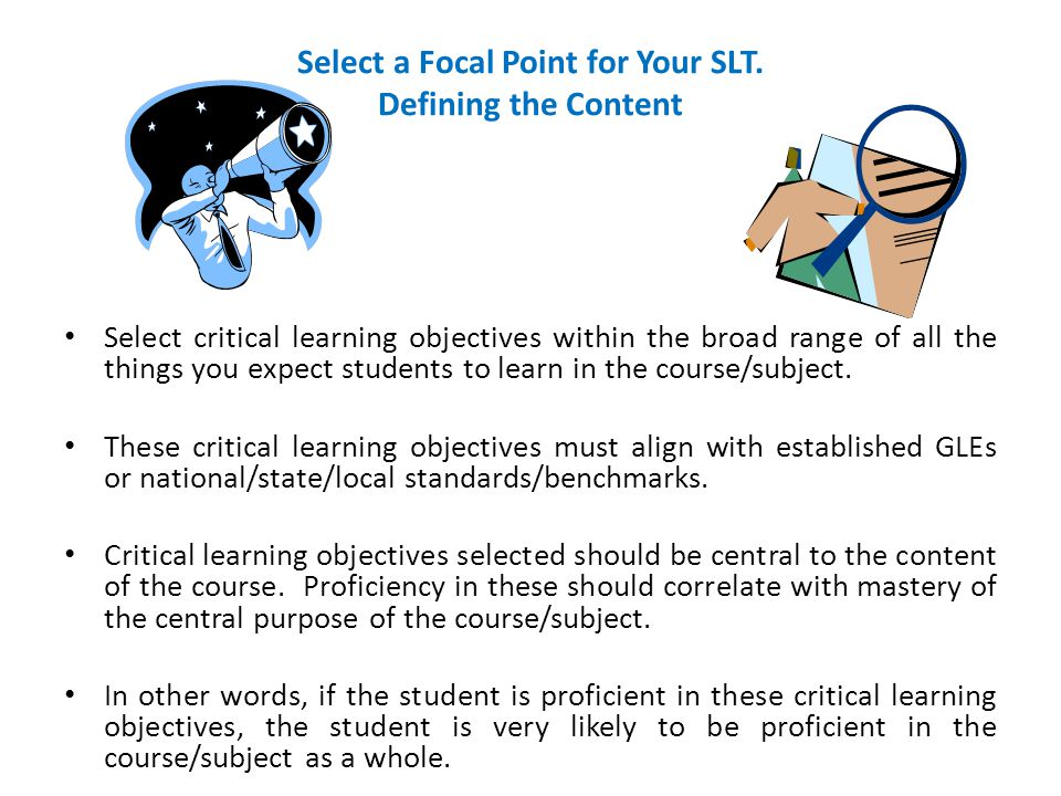 Select a Focal Point for Your SLT. Defining the Content Select critical learning objectives within the broad range of all the things you expect studen
