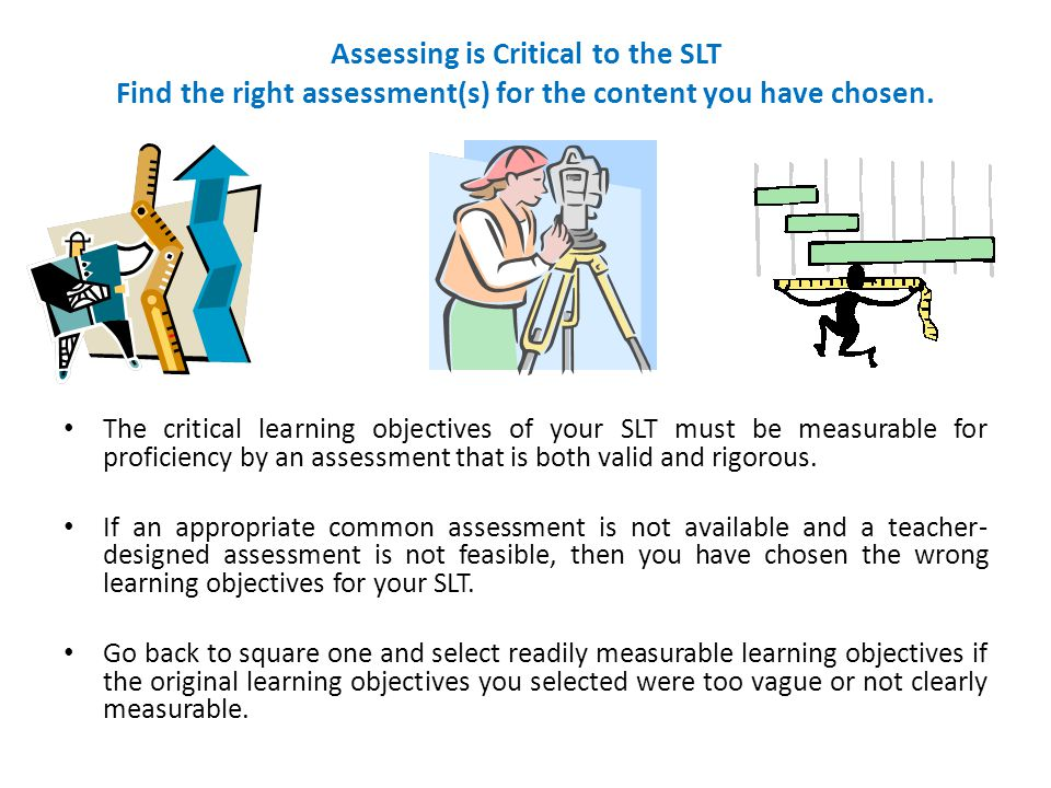 Assessing is Critical to the SLT Find the right assessment(s) for the content you have chosen. The critical learning objectives of your SLT must be me