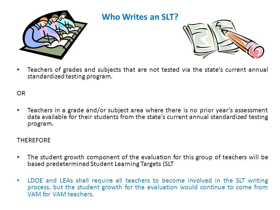 Who Writes an SLT? Teachers of grades and subjects that are not tested via the state's current annual standardized testing program. OR Teachers in a g