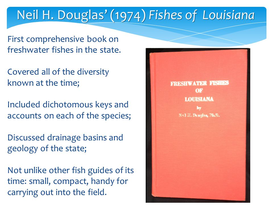 Neil H. Douglas' (1974) Fishes of Louisiana First comprehensive book on freshwater fishes in the state. Covered all of the diversity known at the time