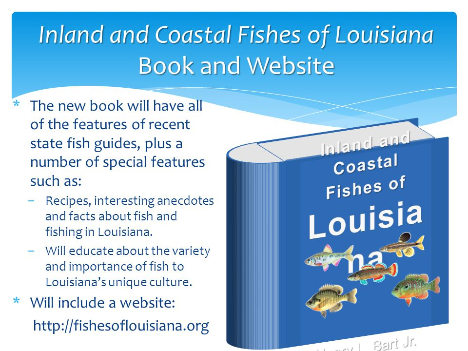Inland and Coastal Fishes of Louisiana Book and Website *The new book will have all of the features of recent state fish guides, plus a number of special features such as: ‒Recipes, interesting anecdotes and facts about fish and fishing in Louisiana.