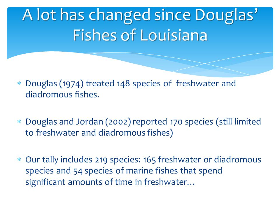  Douglas (1974) treated 148 species of freshwater and diadromous fishes.  Douglas and Jordan (2002) reported 170 species (still limited to freshwate