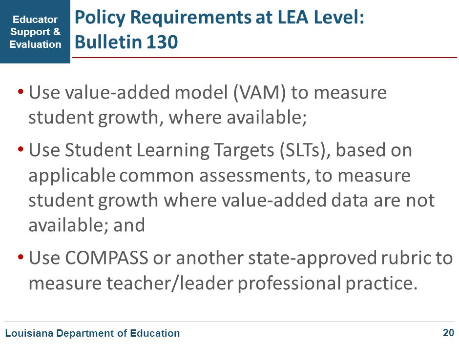Educator Support & Evaluation Policy Requirements at LEA Level: Bulletin 130 Use value-added model (VAM) to measure student growth, where available; U