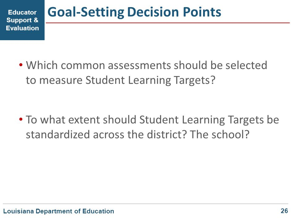Goal-Setting Decision Points Educator Support & Evaluation Which common assessments should be selected to measure Student Learning Targets? To what ex