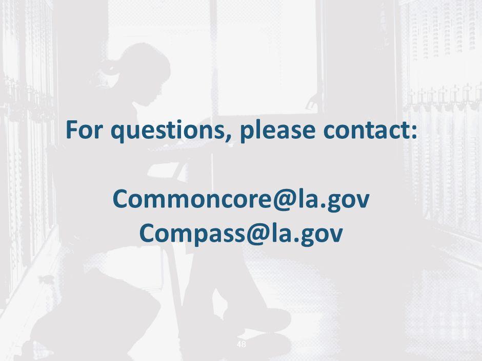 48 For questions, please contact: Commoncore@la.gov Compass@la.gov