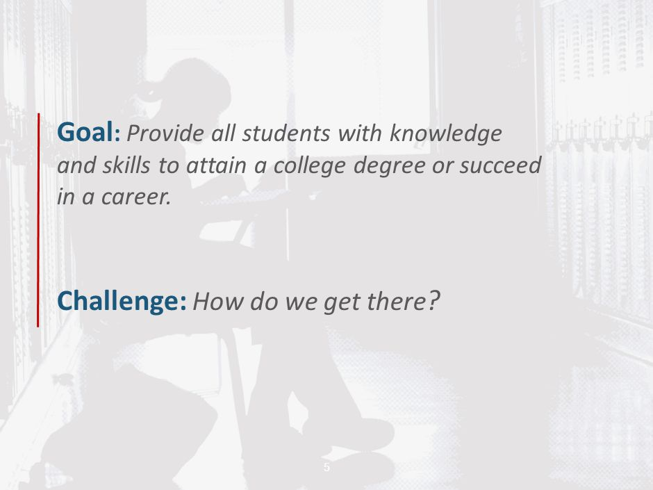 Goal : Provide all students with knowledge and skills to attain a college degree or succeed in a career. Challenge: How do we get there ? 5