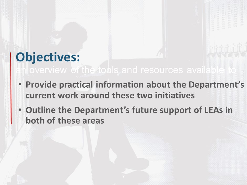 7 Objectives: an overview of the tools and resources available to Provide practical information about the Department's current work around these two i