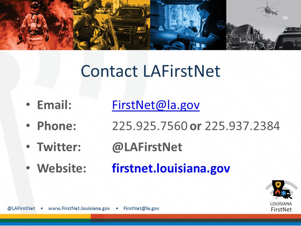 @LAFirstNet www.FirstNet.louisiana.gov FirstNet@la.gov Contact LAFirstNet Email: FirstNet@la.govFirstNet@la.gov Phone: 225.925.7560 or 225.937.2384 Twitter: @LAFirstNet Website: firstnet.louisiana.gov 39