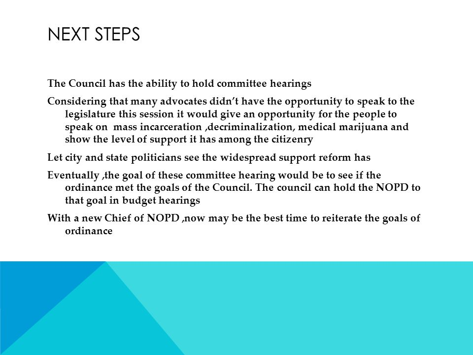 NEXT STEPS The Council has the ability to hold committee hearings Considering that many advocates didn't have the opportunity to speak to the legislature this session it would give an opportunity for the people to speak on mass incarceration,decriminalization, medical marijuana and show the level of support it has among the citizenry Let city and state politicians see the widespread support reform has Eventually,the goal of these committee hearing would be to see if the ordinance met the goals of the Council.