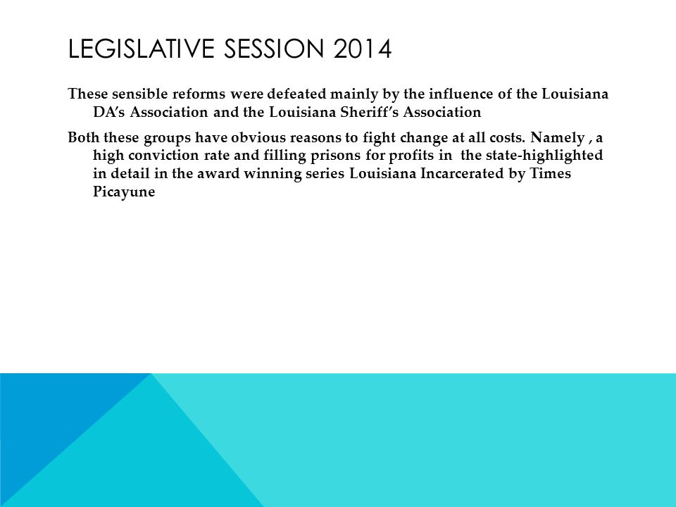 LEGISLATIVE SESSION 2014 These sensible reforms were defeated mainly by the influence of the Louisiana DA's Association and the Louisiana Sheriff's Association Both these groups have obvious reasons to fight change at all costs.