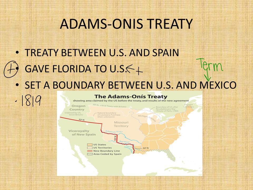 ADAMS-ONIS TREATY TREATY BETWEEN U.S.AND SPAIN GAVE FLORIDA TO U.S.