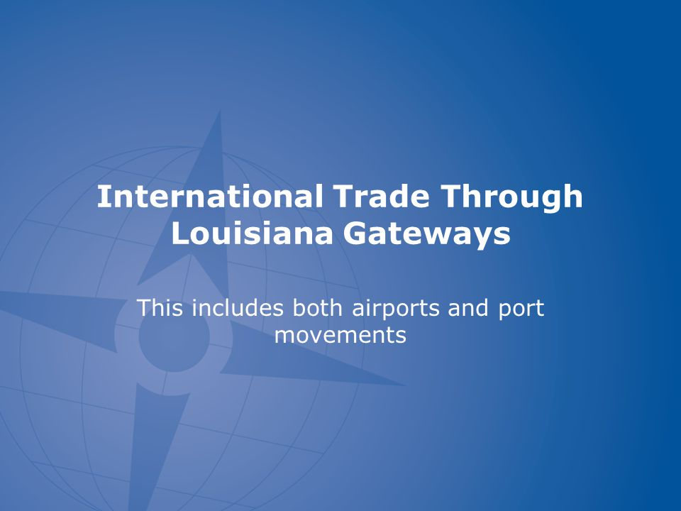 International Trade Through Louisiana Gateways This includes both airports and port movements
