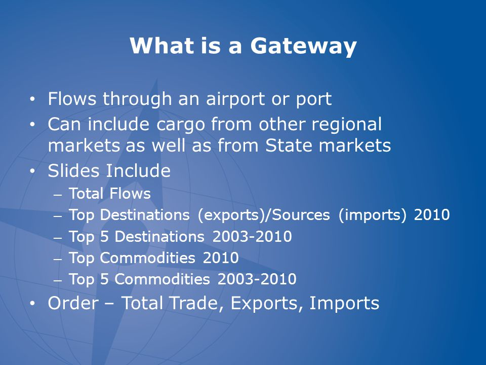 What is a Gateway Flows through an airport or port Can include cargo from other regional markets as well as from State markets Slides Include – Total Flows – Top Destinations (exports)/Sources (imports) 2010 – Top 5 Destinations 2003-2010 – Top Commodities 2010 – Top 5 Commodities 2003-2010 Order – Total Trade, Exports, Imports