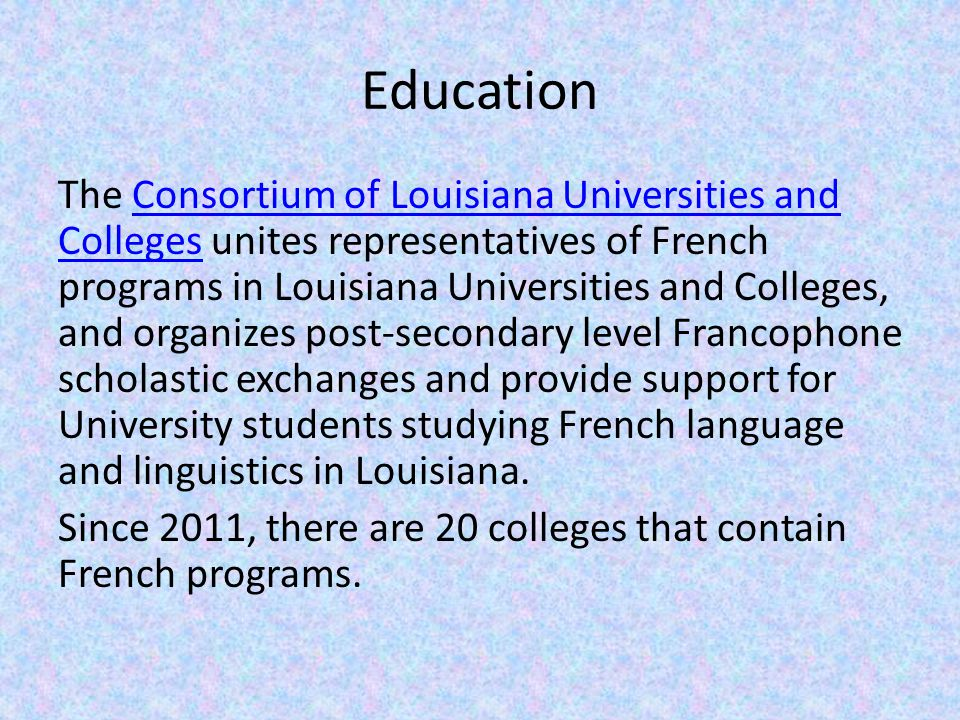 Education The Consortium of Louisiana Universities and Colleges unites representatives of French programs in Louisiana Universities and Colleges, and organizes post-secondary level Francophone scholastic exchanges and provide support for University students studying French language and linguistics in Louisiana.Consortium of Louisiana Universities and Colleges Since 2011, there are 20 colleges that contain French programs.