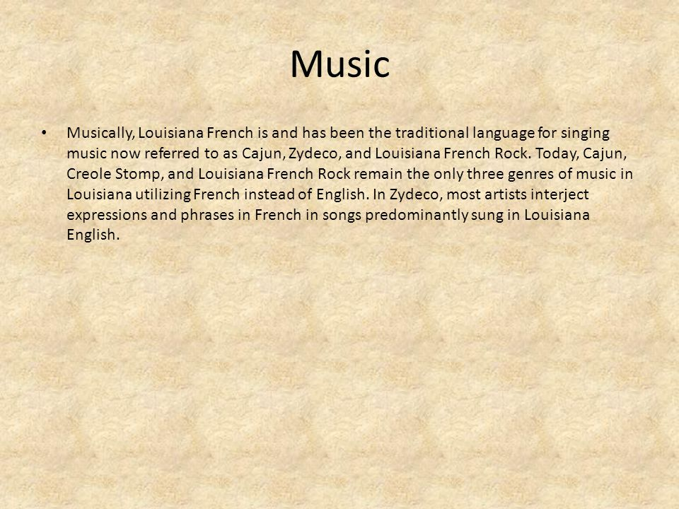 Music Musically, Louisiana French is and has been the traditional language for singing music now referred to as Cajun, Zydeco, and Louisiana French Rock.