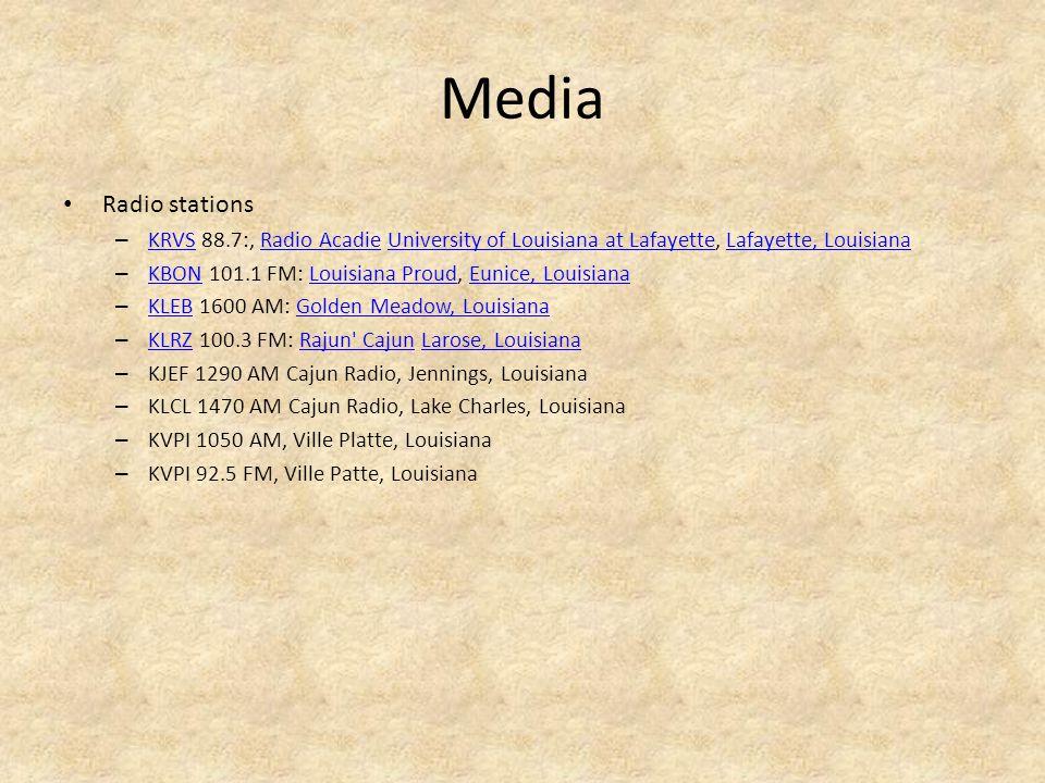 Media Radio stations – KRVS 88.7:, Radio Acadie University of Louisiana at Lafayette, Lafayette, Louisiana KRVSRadio AcadieUniversity of Louisiana at LafayetteLafayette, Louisiana – KBON 101.1 FM: Louisiana Proud, Eunice, Louisiana KBONLouisiana ProudEunice, Louisiana – KLEB 1600 AM: Golden Meadow, Louisiana KLEBGolden Meadow, Louisiana – KLRZ 100.3 FM: Rajun Cajun Larose, Louisiana KLRZRajun CajunLarose, Louisiana – KJEF 1290 AM Cajun Radio, Jennings, Louisiana – KLCL 1470 AM Cajun Radio, Lake Charles, Louisiana – KVPI 1050 AM, Ville Platte, Louisiana – KVPI 92.5 FM, Ville Patte, Louisiana