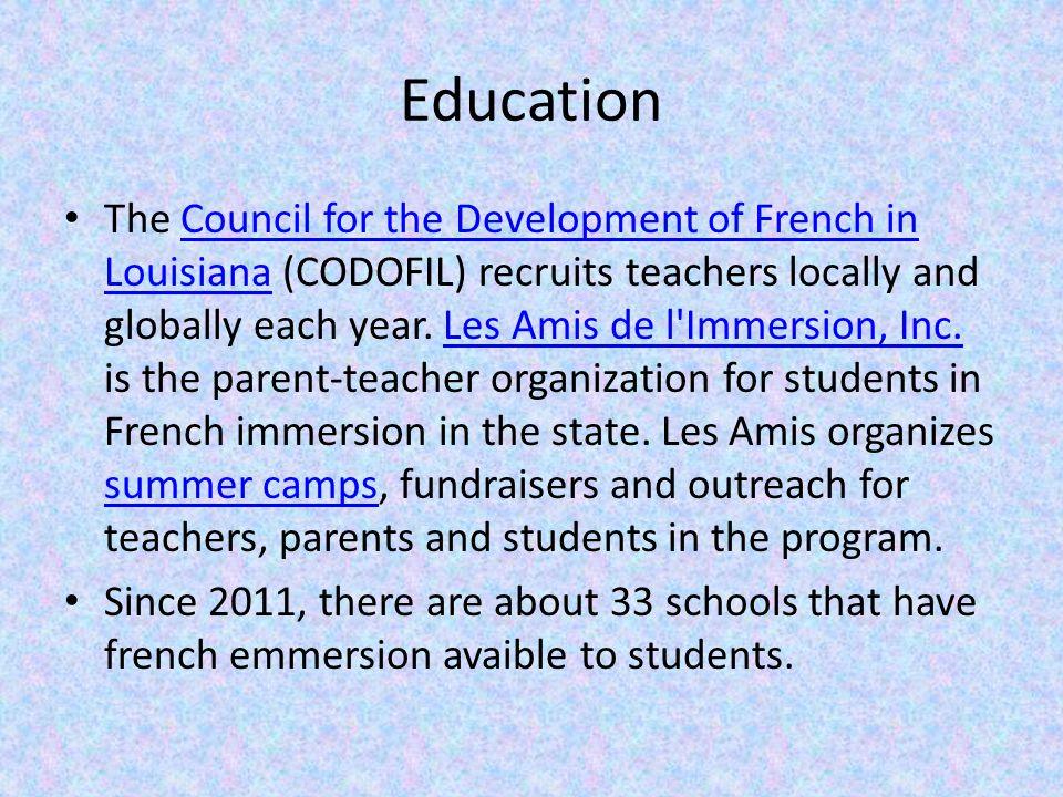 Education The Council for the Development of French in Louisiana (CODOFIL) recruits teachers locally and globally each year.