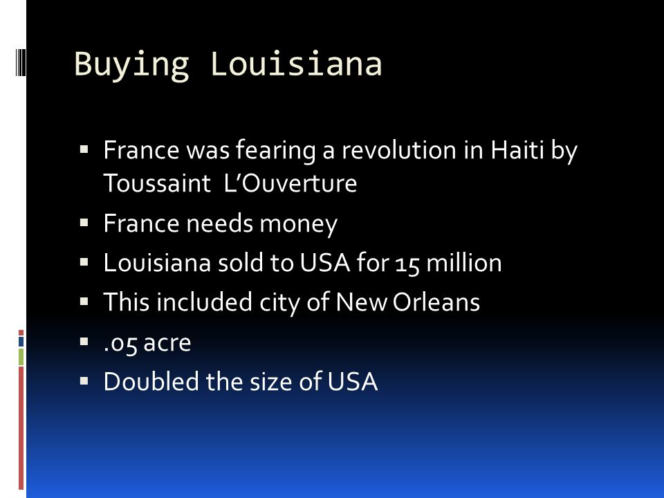 Buying Louisiana  France was fearing a revolution in Haiti by Toussaint L'Ouverture  France needs money  Louisiana sold to USA for 15 million  This included city of New Orleans .05 acre  Doubled the size of USA