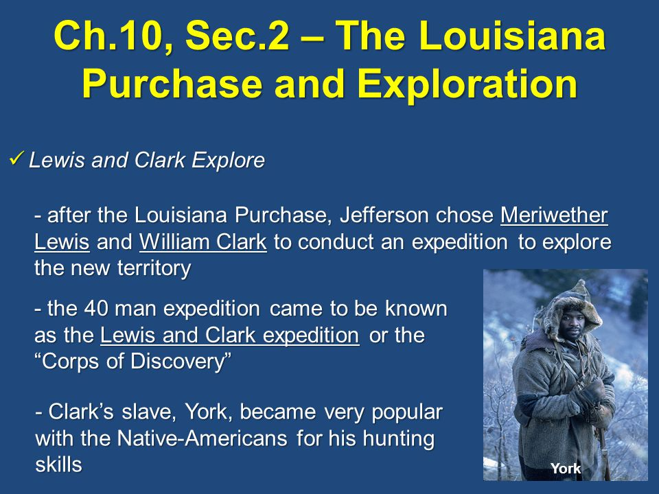 Ch.10, Sec.2 – The Louisiana Purchase and Exploration Lewis and Clark Explore Lewis and Clark Explore - after the Louisiana Purchase, Jefferson chose Meriwether Lewis and William Clark to conduct an expedition to explore the new territory - the 40 man expedition came to be known as the Lewis and Clark expedition or the Corps of Discovery - Clark's slave, York, became very popular with the Native-Americans for his hunting skills York