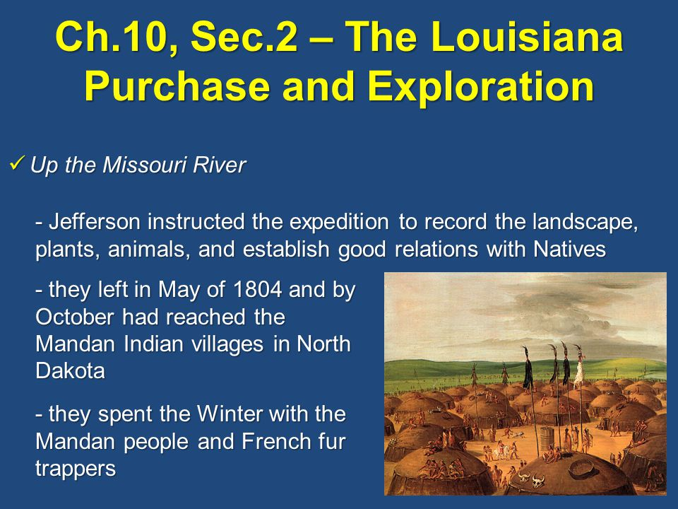 Up the Missouri River Up the Missouri River - Jefferson instructed the expedition to record the landscape, plants, animals, and establish good relations with Natives - they left in May of 1804 and by October had reached the Mandan Indian villages in North Dakota - they spent the Winter with the Mandan people and French fur trappers
