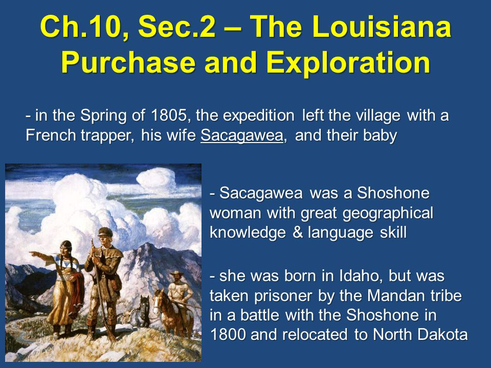 Ch.10, Sec.2 – The Louisiana Purchase and Exploration - in the Spring of 1805, the expedition left the village with a French trapper, his wife Sacagawea, and their baby - Sacagawea was a Shoshone woman with great geographical knowledge & language skill - she was born in Idaho, but was taken prisoner by the Mandan tribe in a battle with the Shoshone in 1800 and relocated to North Dakota