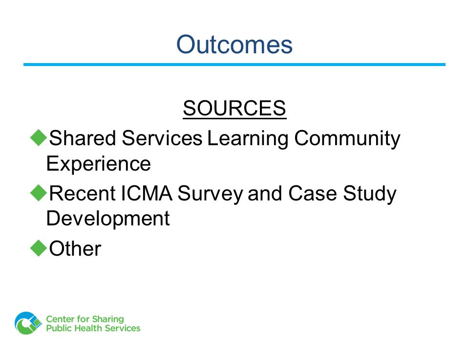 Outcomes SOURCES  Shared Services Learning Community Experience  Recent ICMA Survey and Case Study Development  Other