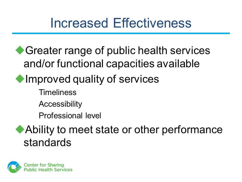 Increased Effectiveness  Greater range of public health services and/or functional capacities available  Improved quality of services Timeliness Accessibility Professional level  Ability to meet state or other performance standards