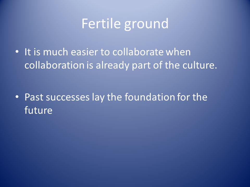 Fertile ground It is much easier to collaborate when collaboration is already part of the culture.