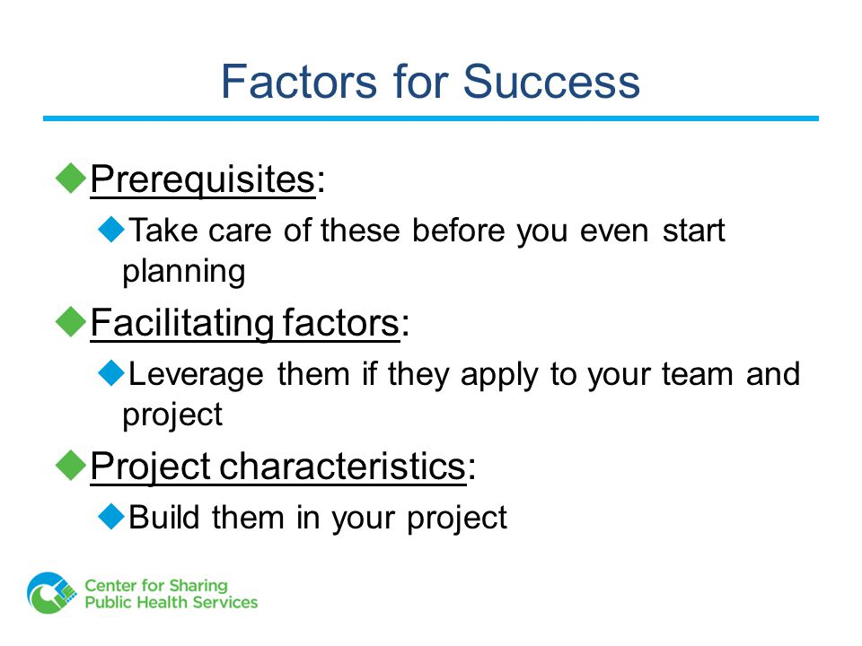 Factors for Success  Prerequisites:  Take care of these before you even start planning  Facilitating factors:  Leverage them if they apply to your team and project  Project characteristics:  Build them in your project
