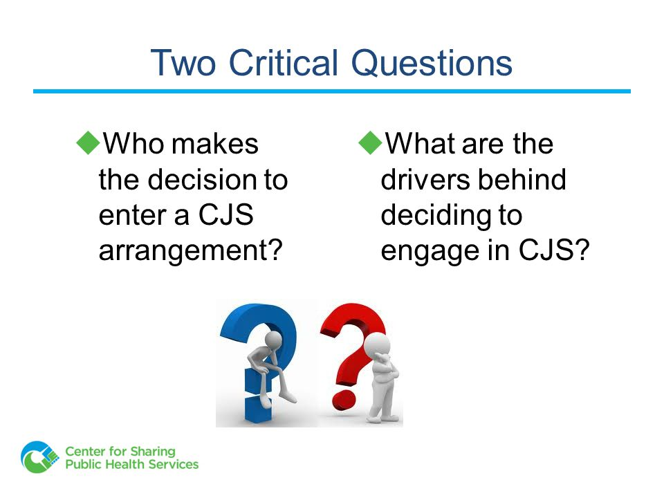 Two Critical Questions  Who makes the decision to enter a CJS arrangement.