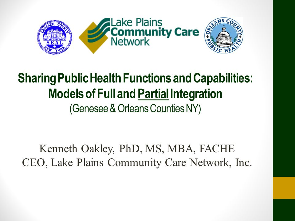Sharing Public Health Functions and Capabilities: Models of Full and Partial Integration (Genesee & Orleans Counties NY) Kenneth Oakley, PhD, MS, MBA, FACHE CEO, Lake Plains Community Care Network, Inc.