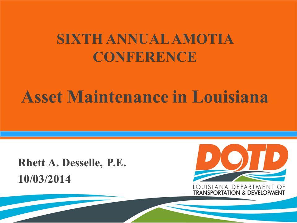 SIXTH ANNUAL AMOTIA CONFERENCE Asset Maintenance in Louisiana Rhett A. Desselle, P.E. 10/03/2014