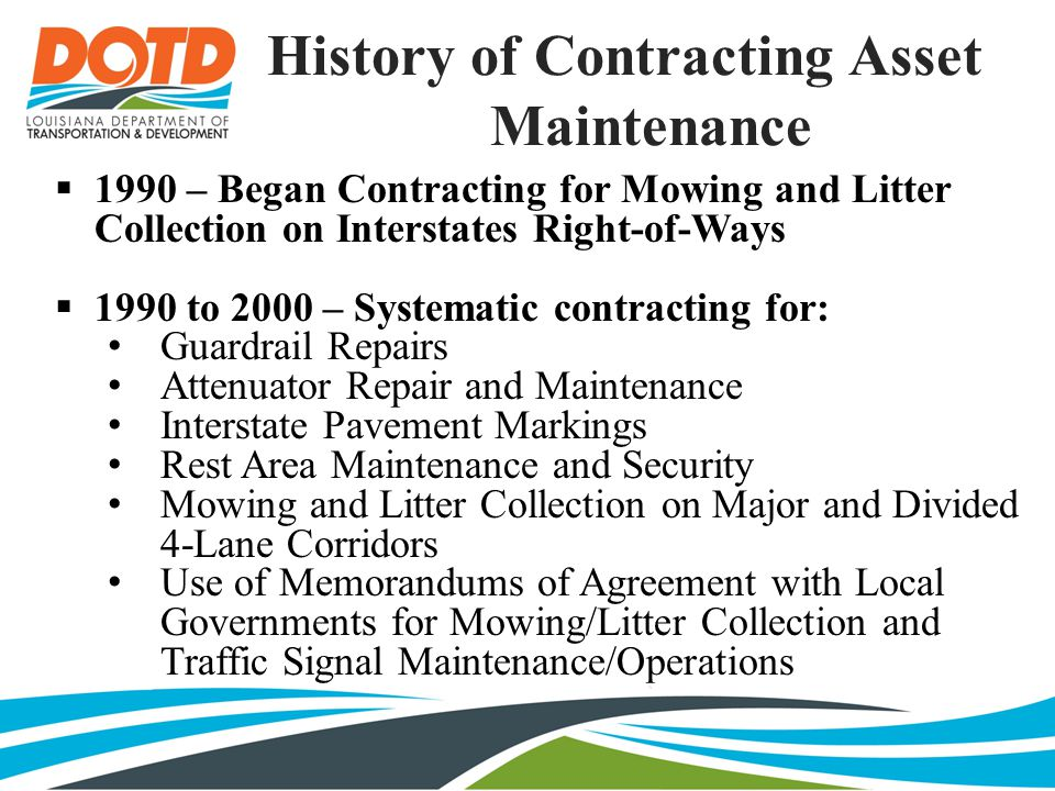 History of Contracting Asset Maintenance  1990 – Began Contracting for Mowing and Litter Collection on Interstates Right-of-Ways  1990 to 2000 – Systematic contracting for: Guardrail Repairs Attenuator Repair and Maintenance Interstate Pavement Markings Rest Area Maintenance and Security Mowing and Litter Collection on Major and Divided 4-Lane Corridors Use of Memorandums of Agreement with Local Governments for Mowing/Litter Collection and Traffic Signal Maintenance/Operations