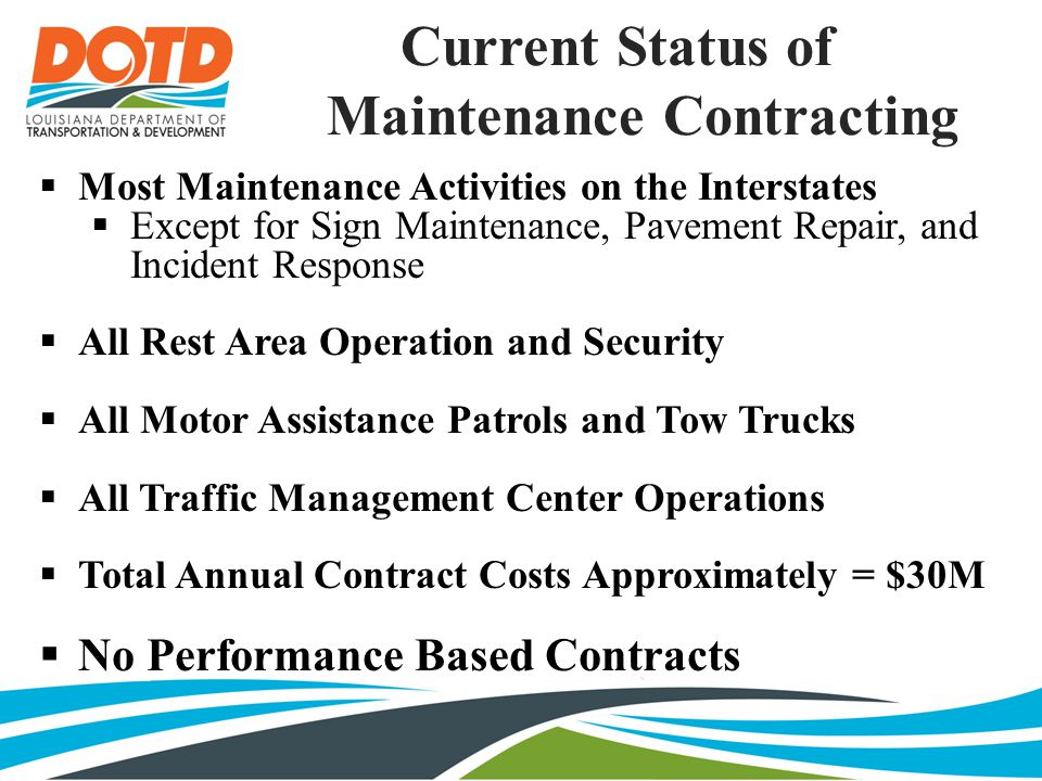Current Status of Maintenance Contracting  Most Maintenance Activities on the Interstates  Except for Sign Maintenance, Pavement Repair, and Incident Response  All Rest Area Operation and Security  All Motor Assistance Patrols and Tow Trucks  All Traffic Management Center Operations  Total Annual Contract Costs Approximately = $30M  No Performance Based Contracts