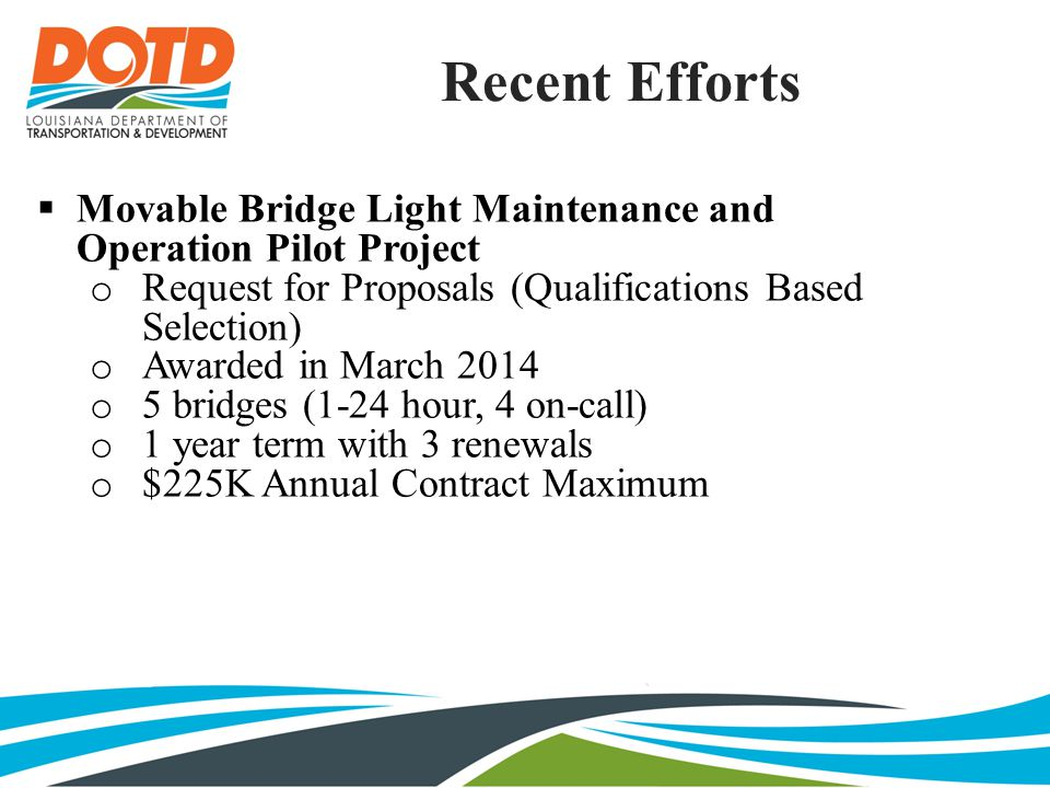 Recent Efforts  Development of Performance Based Contract Provisions for Asset Maintenance of the I-20 Corridor in Monroe District Low Bid Selection 116 Centerline Miles 5-Year Term with Additional 5-Year Renewal Annual Renewable Bonds Exclusions: o Rest Areas o ITS Equipment o Motorist Assistance Patrols o Bridge Inspections (NBI) o LOGOS, TODS, Outdoor Advertising