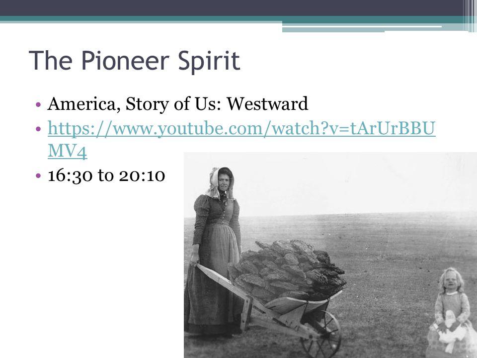 The Pioneer Spirit America, Story of Us: Westward https://www.youtube.com/watch v=tArUrBBU MV4https://www.youtube.com/watch v=tArUrBBU MV4 16:30 to 20:10
