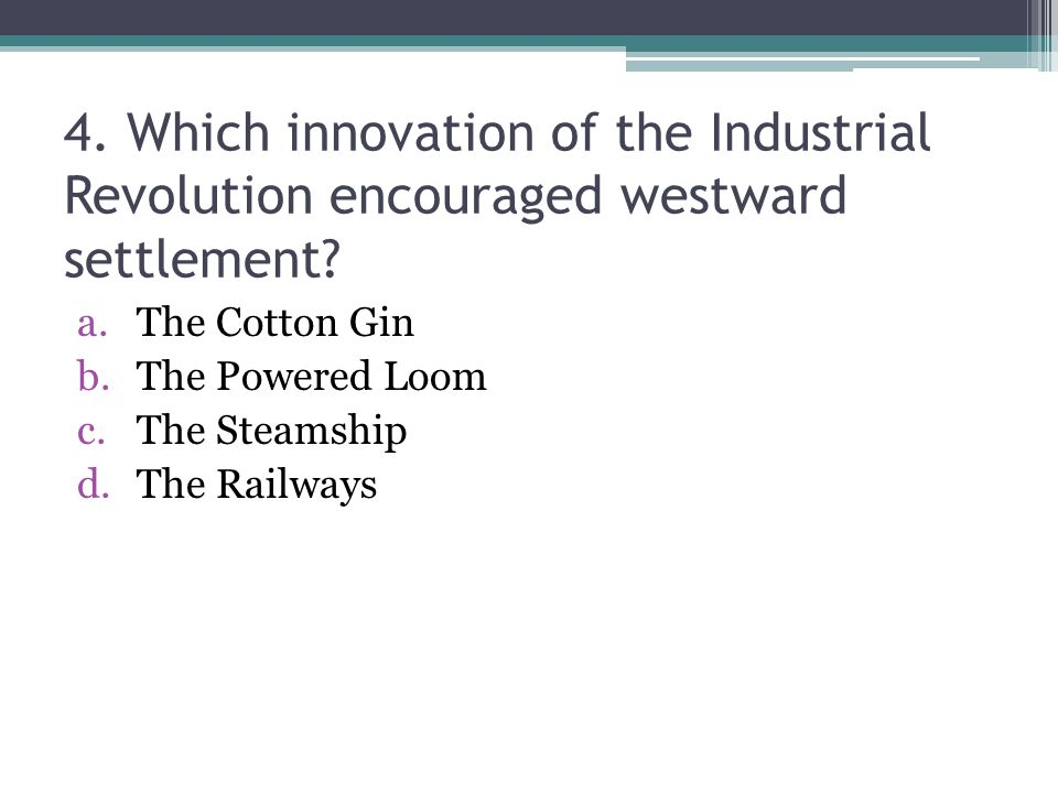 4.Which innovation of the Industrial Revolution encouraged westward settlement.