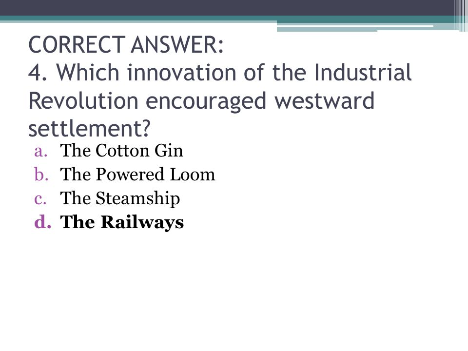 CORRECT ANSWER: 4.Which innovation of the Industrial Revolution encouraged westward settlement.