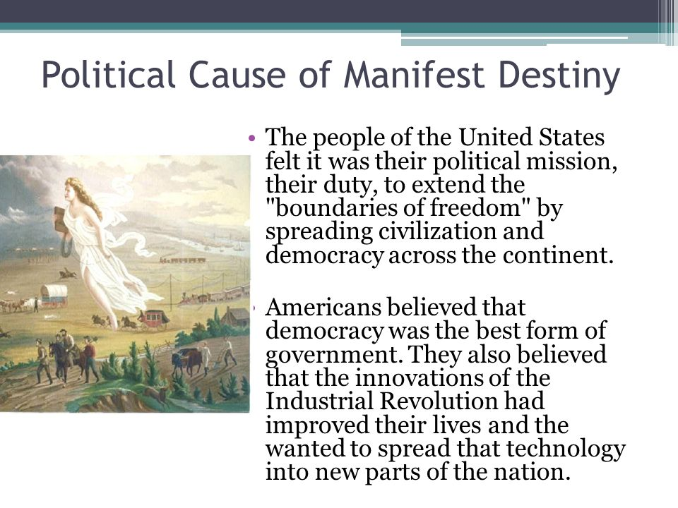 Political Cause of Manifest Destiny The people of the United States felt it was their political mission, their duty, to extend the boundaries of freedom by spreading civilization and democracy across the continent.