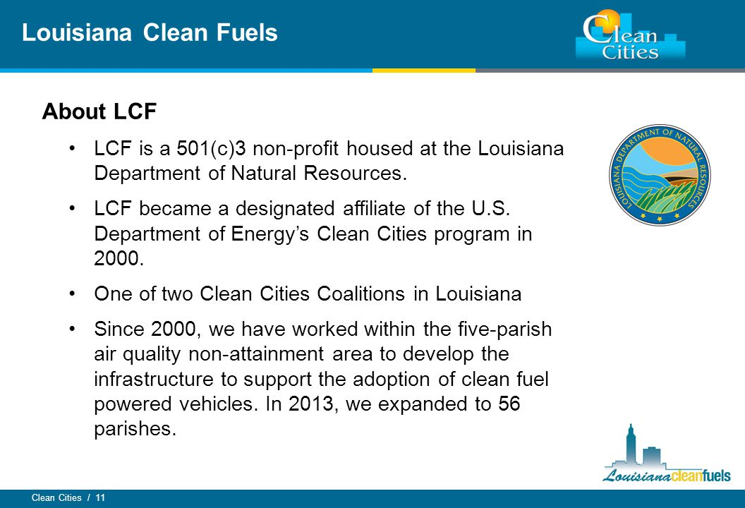 Clean Cities / 11 About LCF LCF is a 501(c)3 non-profit housed at the Louisiana Department of Natural Resources. LCF became a designated affiliate of