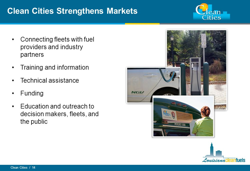 Clean Cities / 14 Connecting fleets with fuel providers and industry partners Training and information Technical assistance Funding Education and outr