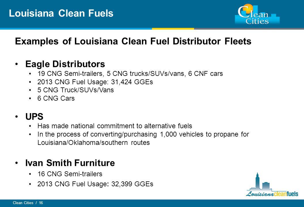 Clean Cities / 16 Louisiana Clean Fuels Examples of Louisiana Clean Fuel Distributor Fleets Eagle Distributors 19 CNG Semi-trailers, 5 CNG trucks/SUVs