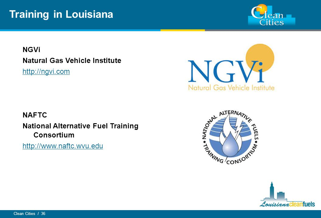 Clean Cities / 36 Training in Louisiana NGVi Natural Gas Vehicle Institute http://ngvi.com NAFTC National Alternative Fuel Training Consortium http://www.naftc.wvu.edu