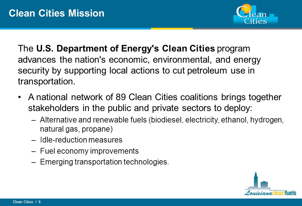 Clean Cities / 6 The U.S. Department of Energy's Clean Cities program advances the nation's economic, environmental, and energy security by supporting