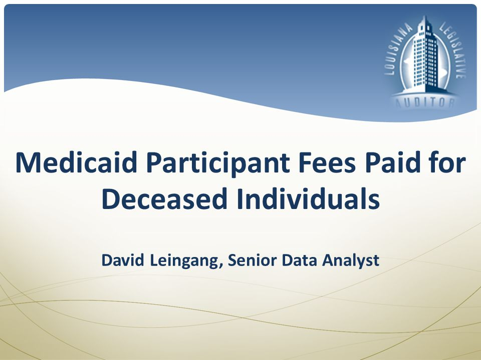 Medicaid Participant Fees Paid for Deceased Individuals David Leingang, Senior Data Analyst