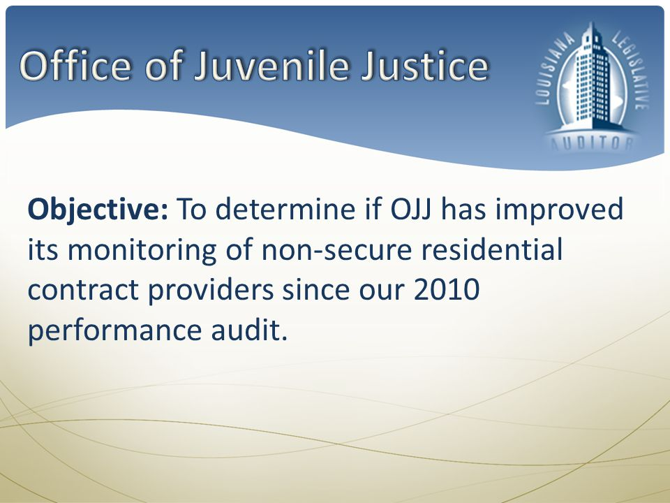 Objective: To determine if OJJ has improved its monitoring of non-secure residential contract providers since our 2010 performance audit.