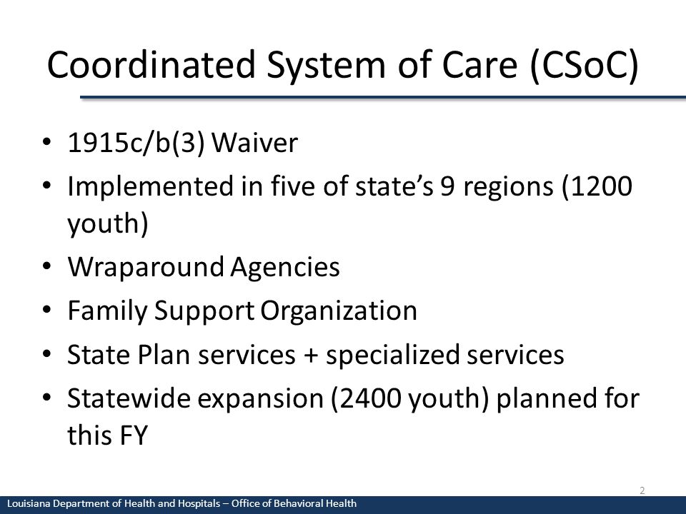 Coordinated System of Care (CSoC) 1915c/b(3) Waiver Implemented in five of state's 9 regions (1200 youth) Wraparound Agencies Family Support Organization State Plan services + specialized services Statewide expansion (2400 youth) planned for this FY 2 Louisiana Department of Health and Hospitals – Office of Behavioral Health