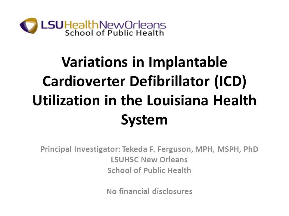 Variations in Implantable Cardioverter Defibrillator (ICD) Utilization in the Louisiana Health System Principal Investigator: Tekeda F. Ferguson, MPH,