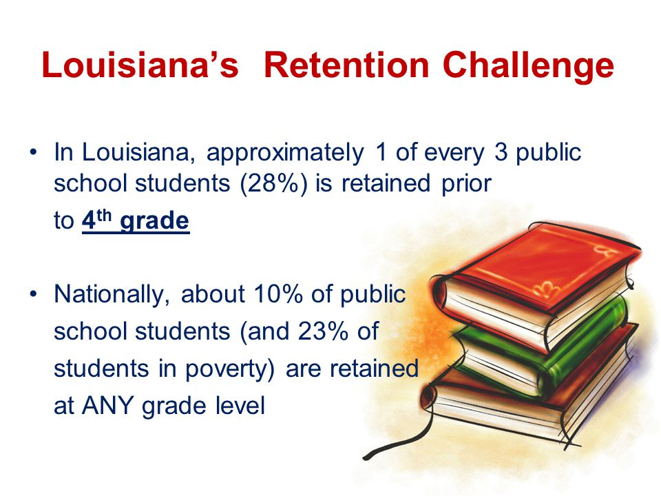 Louisiana's Retention Challenge In Louisiana, approximately 1 of every 3 public school students (28%) is retained prior to 4 th grade Nationally, about 10% of public school students (and 23% of students in poverty) are retained at ANY grade level